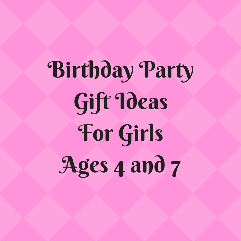 Birthday Party Gift IdeasFor GirlsAges 4 and 7