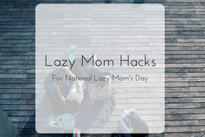 Lazy Mom Hacks For National Lazy Mom's Day